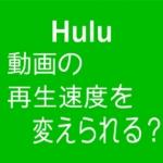 Hulu動画の再生速度を変えて見る方法と対策