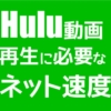 Huluの動画再生に必要なネット回線速度は?