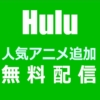 Huluが無料配信に人気アニメ作品を追加(2020年5月10日まで)