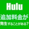 Huluは追加料金がかかることがある?